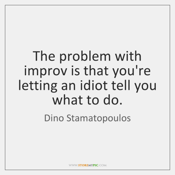 The problem with improv is that you're letting an idiot tell you ...