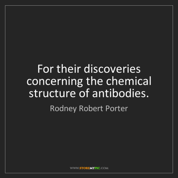 Rodney Robert Porter: For their discoveries concerning the chemical structure...