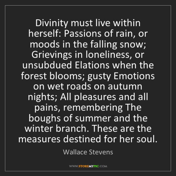 Wallace Stevens: Divinity must live within herself: Passions of rain,...