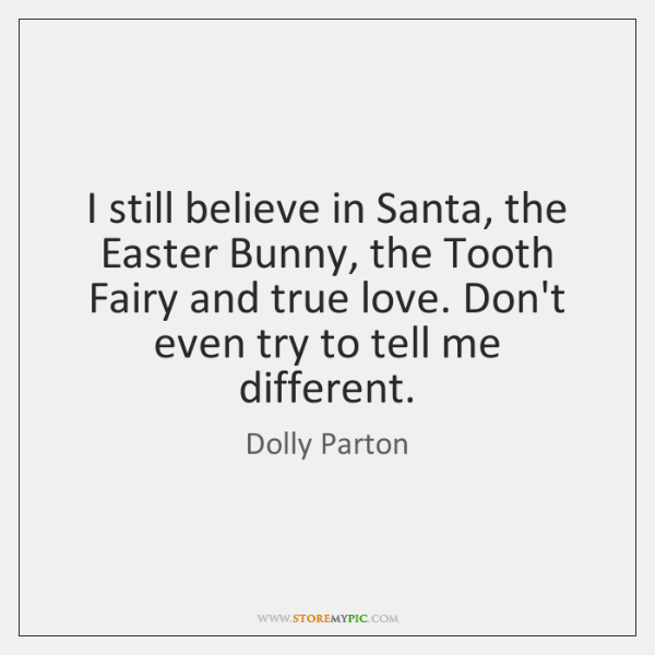 I still believe in Santa, the Easter Bunny, the Tooth Fairy and ...