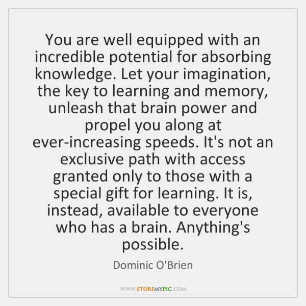 You are well equipped with an incredible potential for absorbing knowledge. Let ...