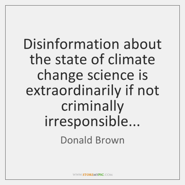 Disinformation about the state of climate change science is extraordinarily if not ...