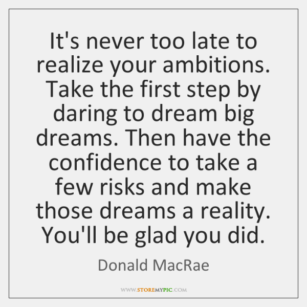 It's never too late to realize your ambitions. Take the first step ...