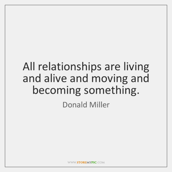 All relationships are living and alive and moving and becoming something.