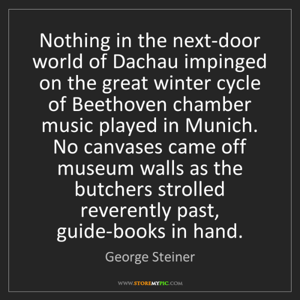 George Steiner: Nothing in the next-door world of Dachau impinged on...