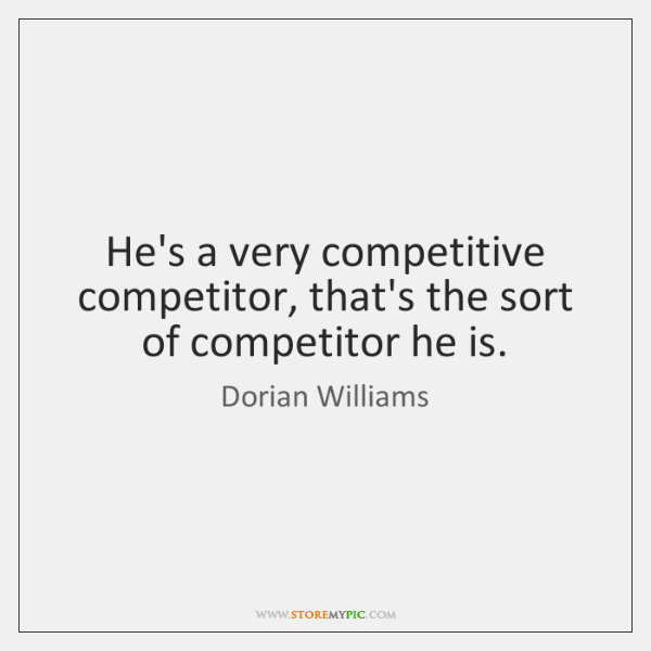 He's a very competitive competitor, that's the sort of competitor he is.