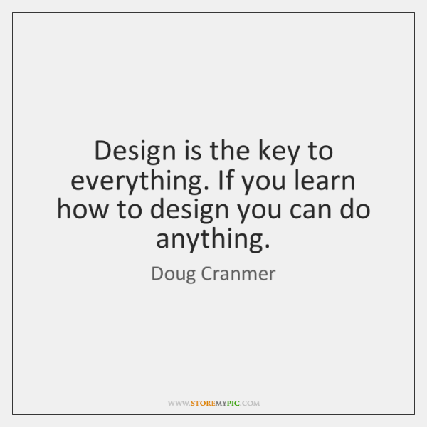 Design is the key to everything. If you learn how to design ...