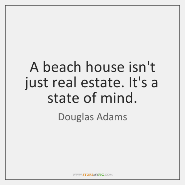 A beach house isn't just real estate. It's a state of mind.