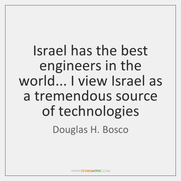 Israel has the best engineers in the world... I view Israel as ...