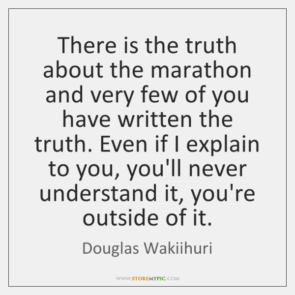 There is the truth about the marathon and very few of you ...