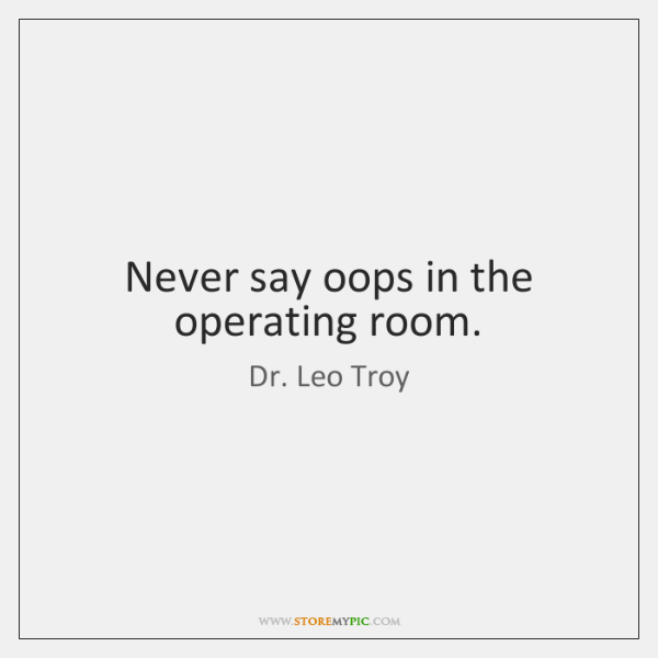Never say oops in the operating room.