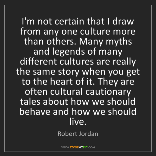 Robert Jordan: I'm not certain that I draw from any one culture more...