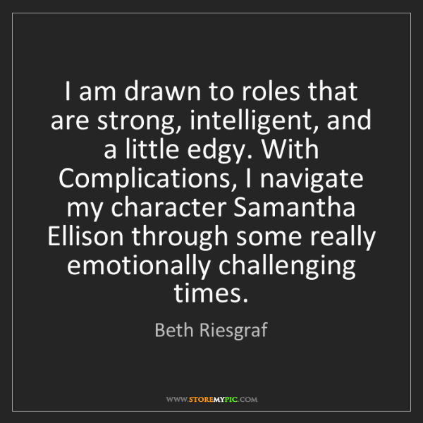 Beth Riesgraf: I am drawn to roles that are strong, intelligent, and...