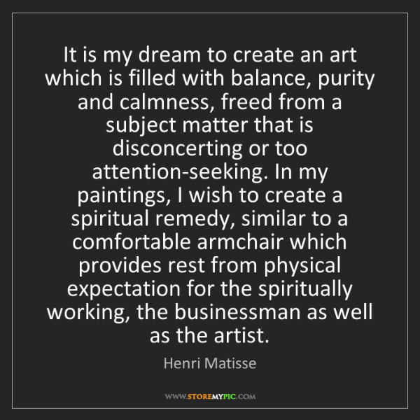 Henri Matisse: It is my dream to create an art which is filled with...