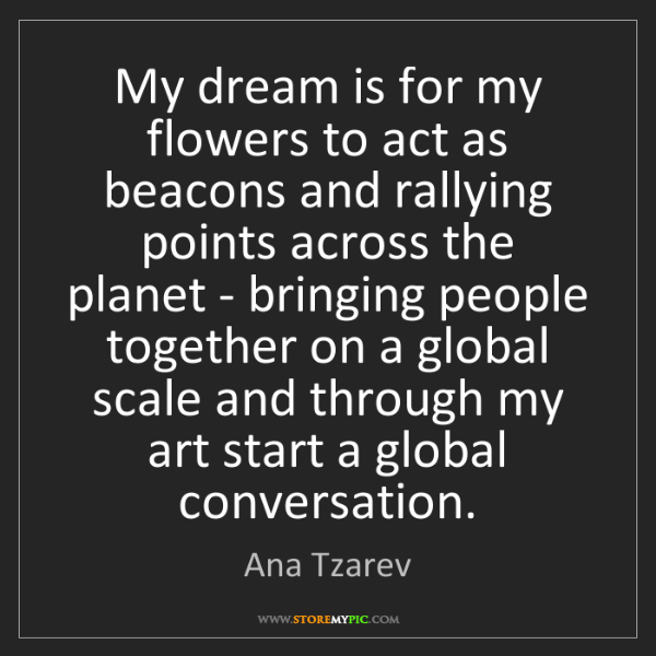 Ana Tzarev: My dream is for my flowers to act as beacons and rallying...