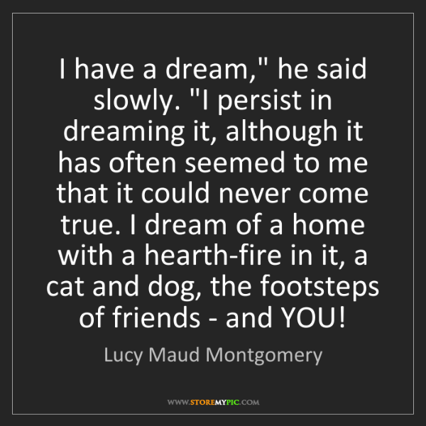 "Lucy Maud Montgomery: I have a dream,"" he said slowly. ""I persist in dreaming..."