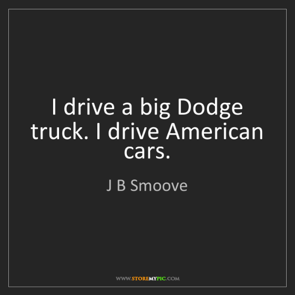 J B Smoove: I drive a big Dodge truck. I drive American cars.