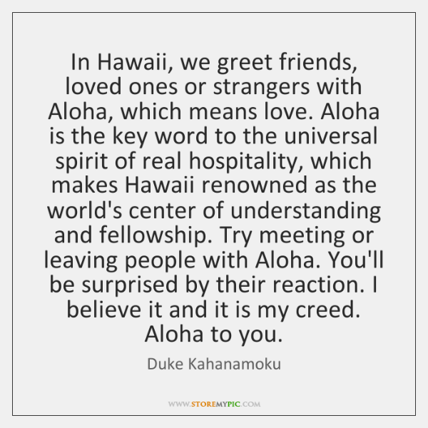 In Hawaii, we greet friends, loved ones or strangers with Aloha, which ...