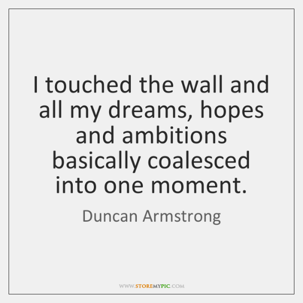 I touched the wall and all my dreams, hopes and ambitions basically ...
