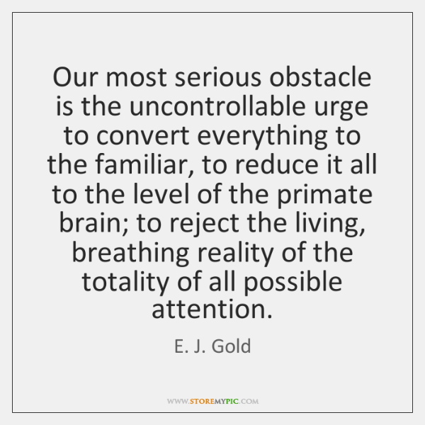 Our most serious obstacle is the uncontrollable urge to convert everything to ...