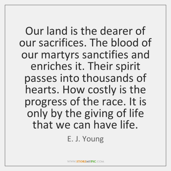 Our land is the dearer of our sacrifices. The blood of our ...