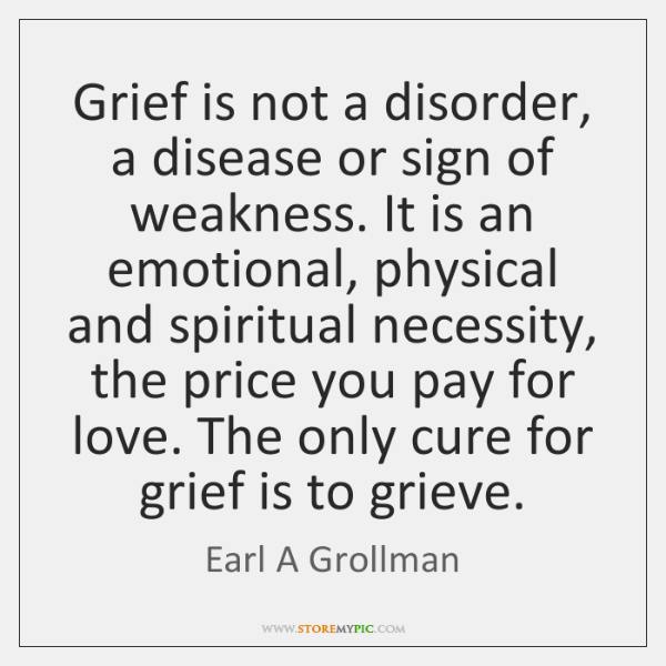 Grief is not a disorder, a disease or sign of weakness. It ...