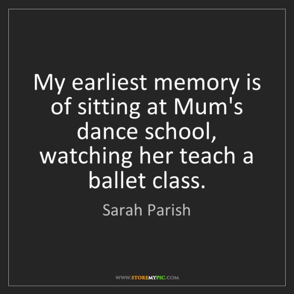 Sarah Parish: My earliest memory is of sitting at Mum's dance school,...