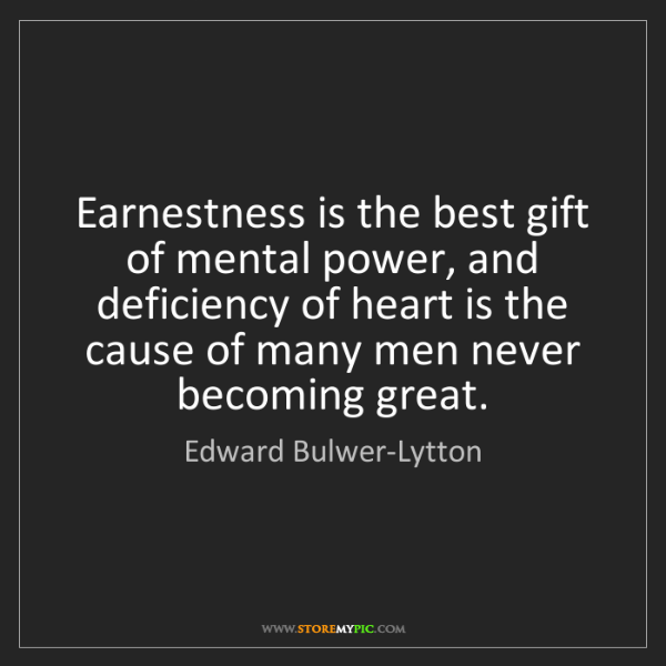 Edward Bulwer-Lytton: Earnestness is the best gift of mental power, and deficiency...