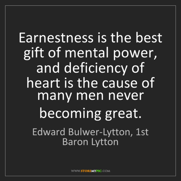 Edward Bulwer-Lytton, 1st Baron Lytton: Earnestness is the best gift of mental power, and deficiency