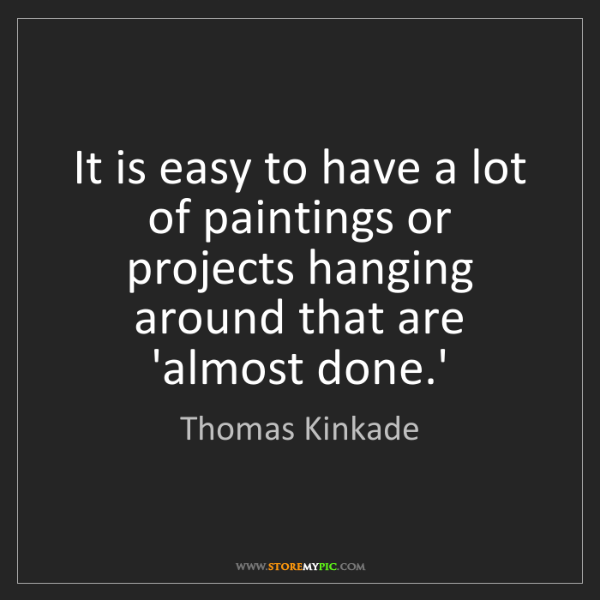 Thomas Kinkade: It is easy to have a lot of paintings or projects hanging...