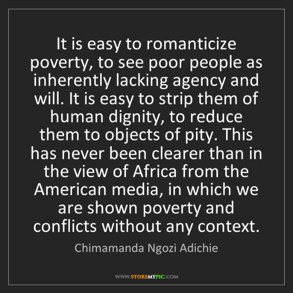 Chimamanda Ngozi Adichie: It is easy to romanticize poverty, to see poor people...