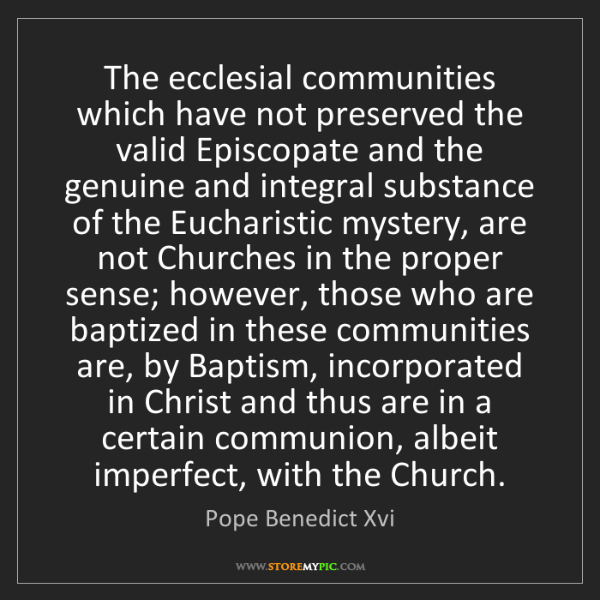 Pope Benedict Xvi: The ecclesial communities which have not preserved the...
