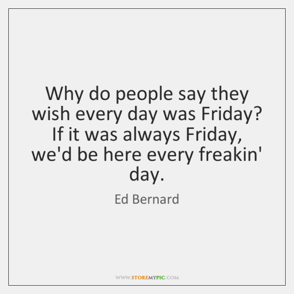 Why do people say they wish every day was Friday? If it ...