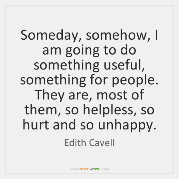 Someday, somehow, I am going to do something useful, something for people. ...