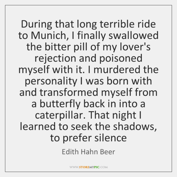 During that long terrible ride to Munich, I finally swallowed the bitter ...