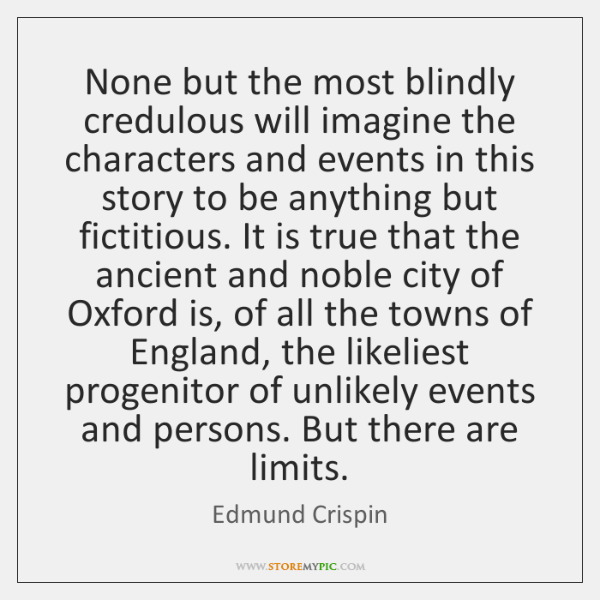 None but the most blindly credulous will imagine the characters and events ...
