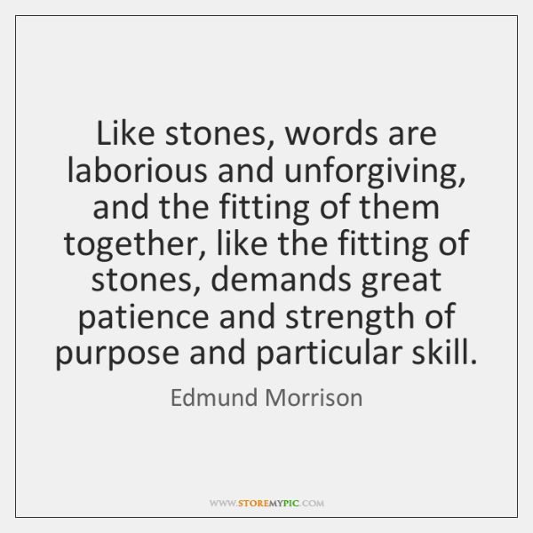 Like stones, words are laborious and unforgiving, and the fitting of them ...
