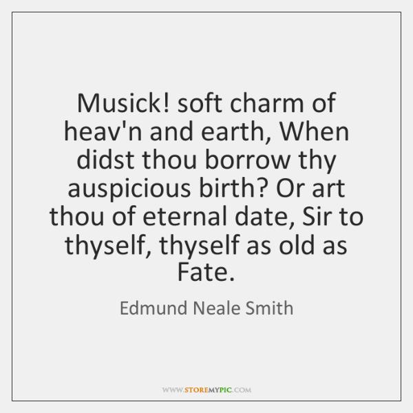 Musick! soft charm of heav'n and earth, When didst thou borrow thy ...