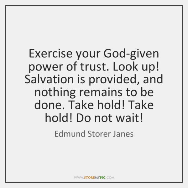 Exercise your God-given power of trust. Look up! Salvation is provided, and ...