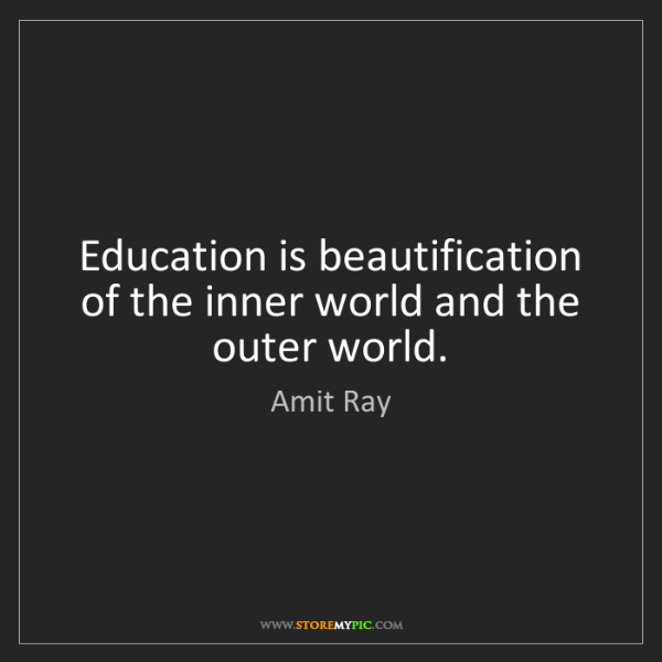 Amit Ray: Education is beautification of the inner world and the...