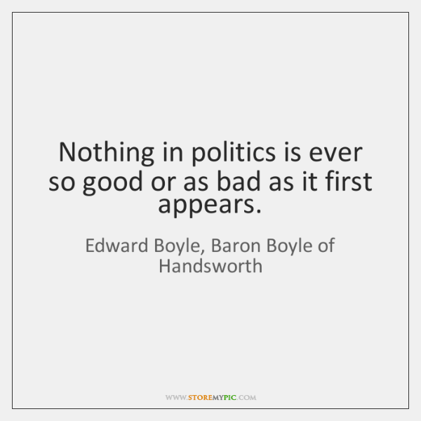 Nothing in politics is ever so good or as bad as it ...