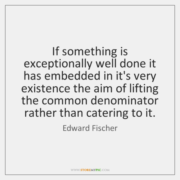 If something is exceptionally well done it has embedded in it's very ...