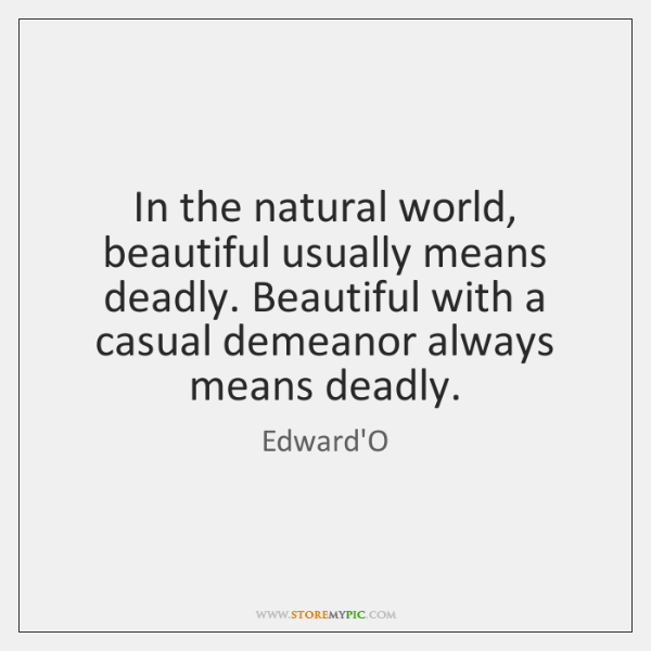 In the natural world, beautiful usually means deadly. Beautiful with a casual ...