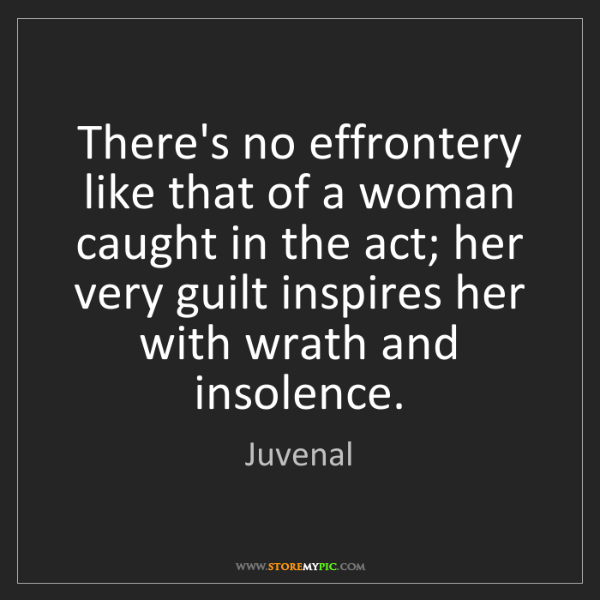 Juvenal: There's no effrontery like that of a woman caught in...
