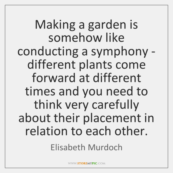 Making a garden is somehow like conducting a symphony - different plants ...