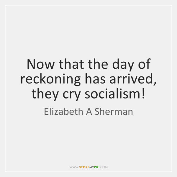 Now that the day of reckoning has arrived, they cry socialism!