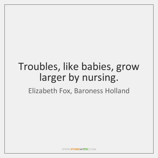 Troubles, like babies, grow larger by nursing.