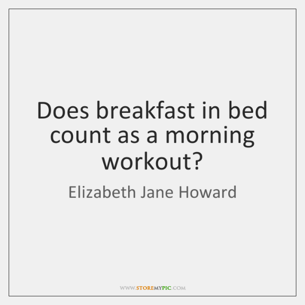 Does breakfast in bed count as a morning workout?