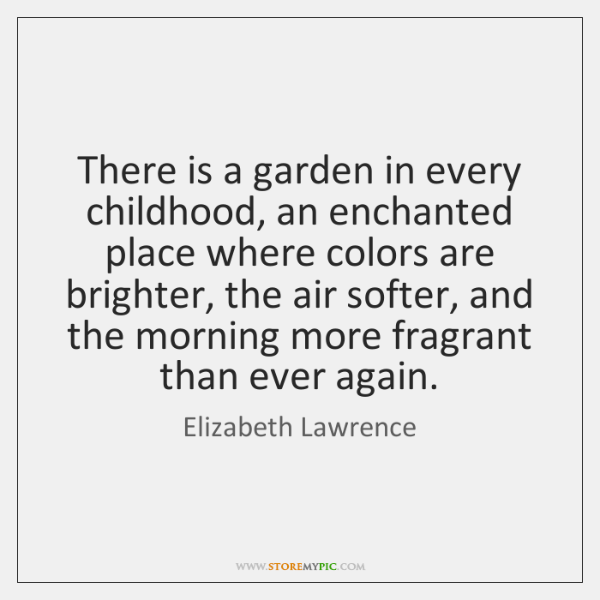There is a garden in every childhood, an enchanted place where colors ...
