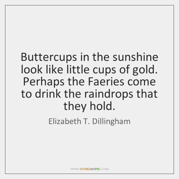 Buttercups in the sunshine look like little cups of gold. Perhaps the ...